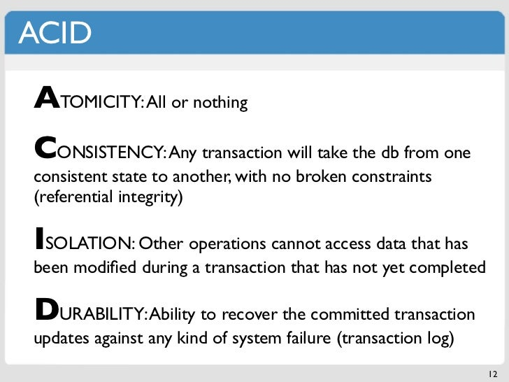 ACIDATOMICITY: All or nothingCONSISTENCY: Any transaction will take the db from oneconsistent state to another, with no br...