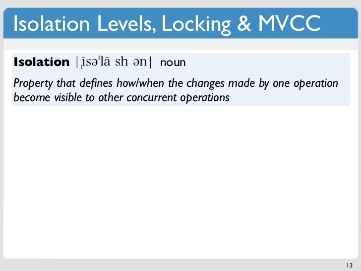 Isolation Levels, Locking & MVCCIsolation                   nounProperty that defines how/when the changes made by one oper...