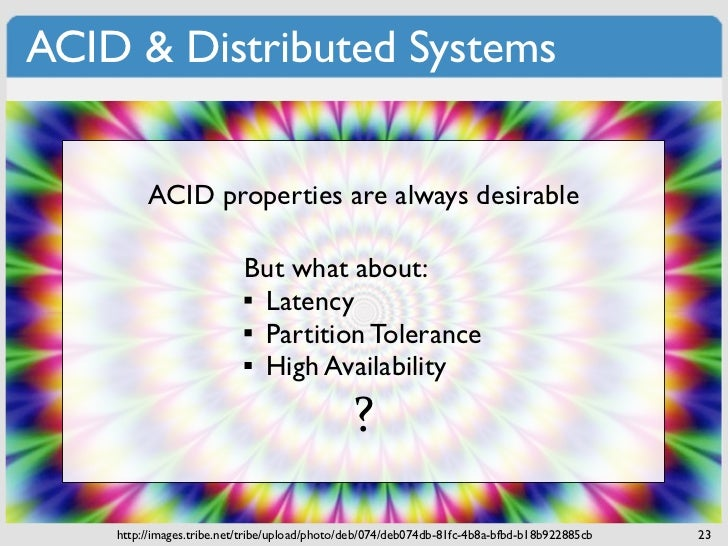 ACID & Distributed Systems         ACID properties are always desirable                           But what about:         ...