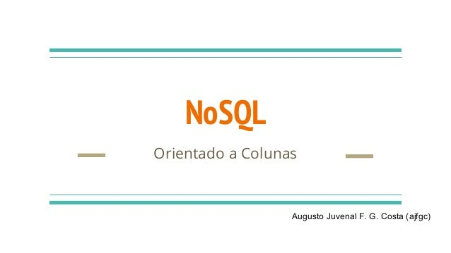 NoSQL Orientado a Colunas Augusto Juvenal F. G. Costa (ajfgc)