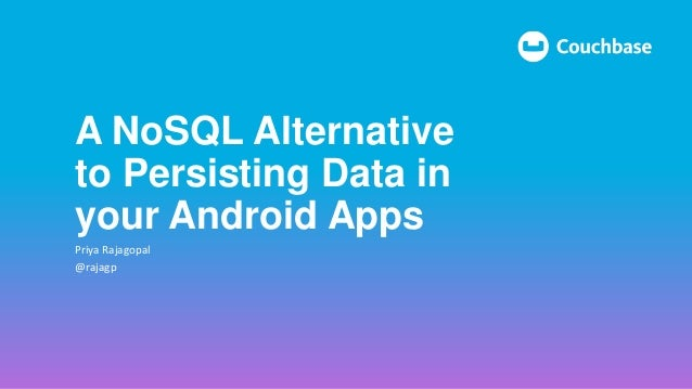 A NoSQL Alternative to Persisting Data in your Android Apps Priya Rajagopal @rajagp