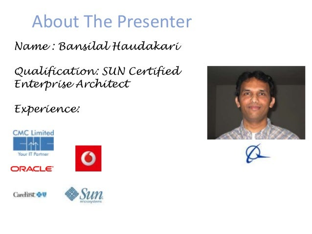 About The Presenter Name : Bansilal Haudakari Qualification: SUN Certified Enterprise Architect Experience: