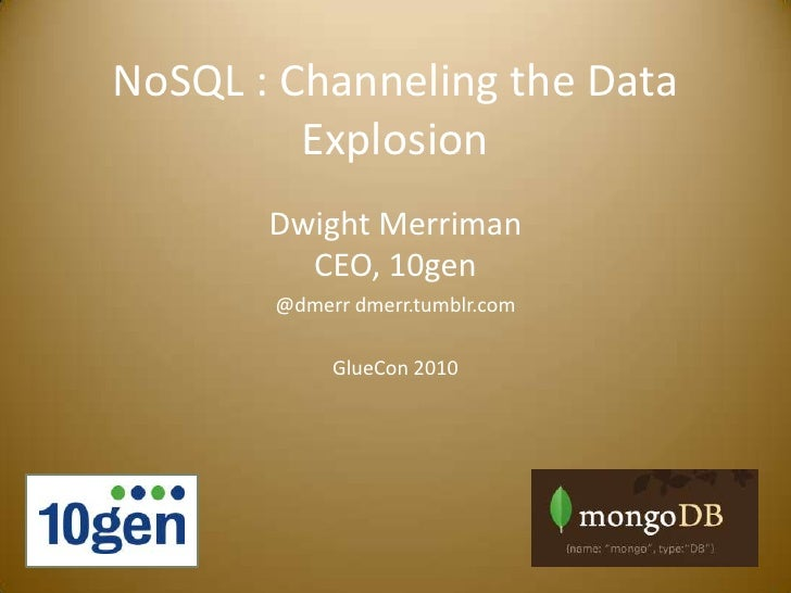 NoSQL : Channeling the Data Explosion<br />Dwight MerrimanCEO, 10gen<br />@dmerr dmerr.tumblr.com<br />GlueCon 2010<br />