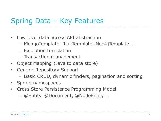 16Spring Data – Key Features• Low level data access API abstraction– MongoTemplate, RiakTemplate, Neo4jTemplate …– Excepti...