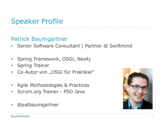 3Speaker ProfilePatrick Baumgartner• Senior Software Consultant | Partner @ Swiftmind• Spring Framework, OSGi, Neo4j• Spri...
