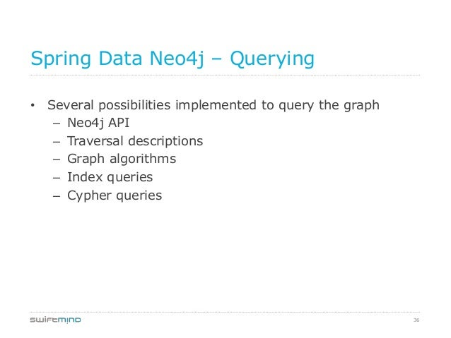 36Spring Data Neo4j – Querying• Several possibilities implemented to query the graph– Neo4j API– Traversal descriptions– G...