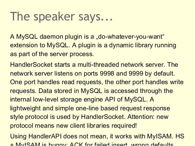 """The speaker says...A MySQL daemon plugin is a """"do-whatever-you-want""""extension to MySQL. A plugin is a dynamic library runn..."""