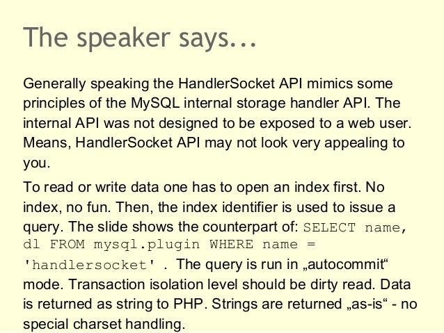 The speaker says...Generally speaking the HandlerSocket API mimics someprinciples of the MySQL internal storage handler AP...