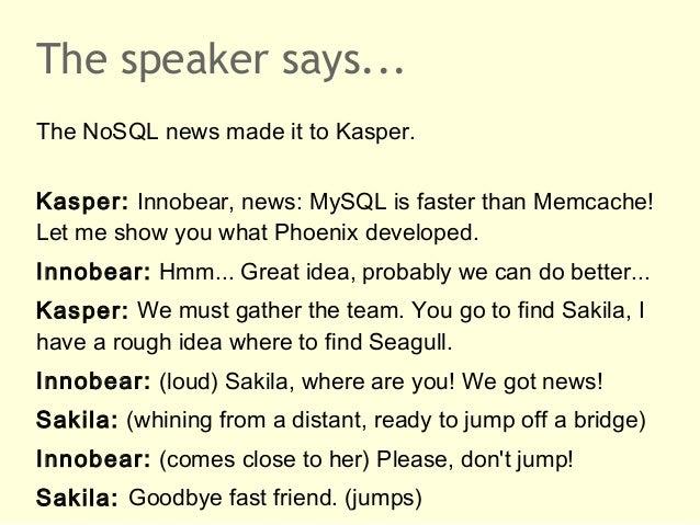 The speaker says...The NoSQL news made it to Kasper.Kasper: Innobear, news: MySQL is faster than Memcache!Let me show you ...