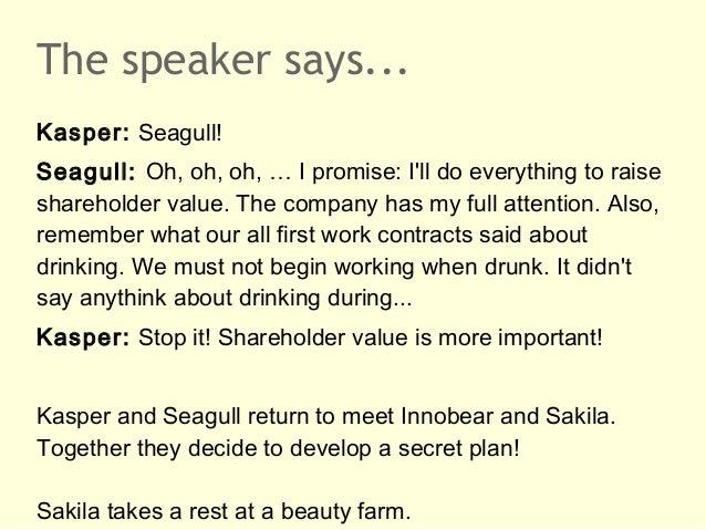 The speaker says...Kasper: Seagull!Seagull: Oh, oh, oh, … I promise: Ill do everything to raiseshareholder value. The comp...