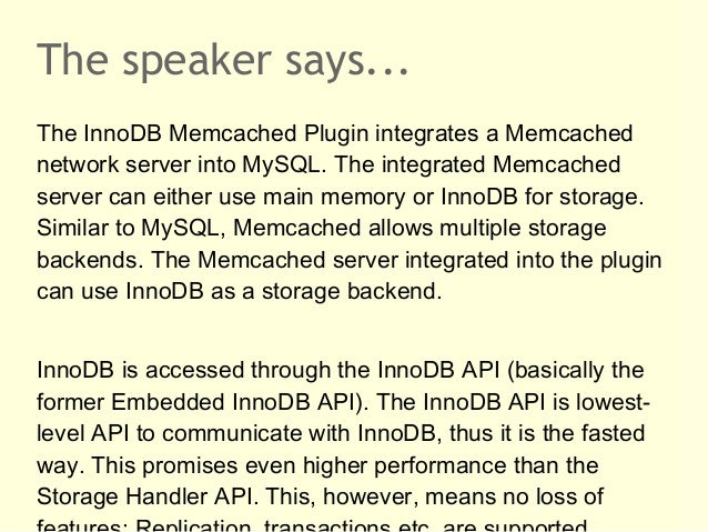The speaker says...The InnoDB Memcached Plugin integrates a Memcachednetwork server into MySQL. The integrated Memcachedse...