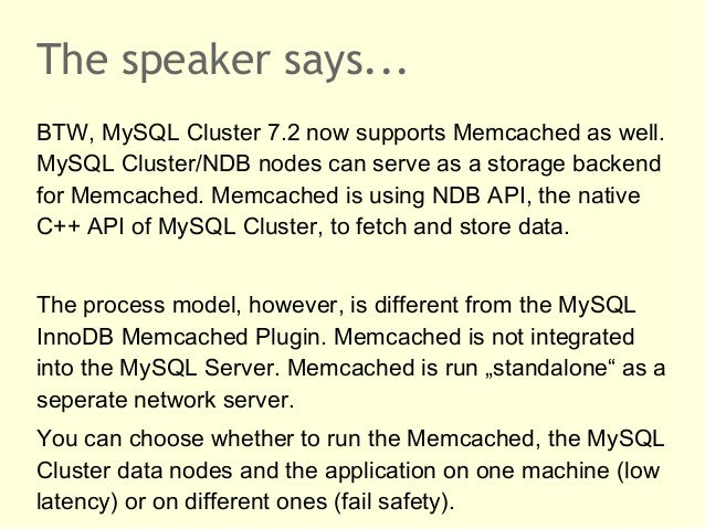 The speaker says...BTW, MySQL Cluster 7.2 now supports Memcached as well.MySQL Cluster/NDB nodes can serve as a storage ba...