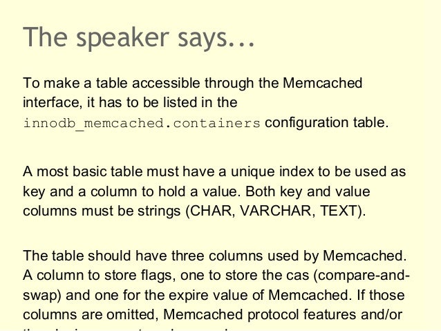 The speaker says...To make a table accessible through the Memcachedinterface, it has to be listed in theinnodb_memcached.c...