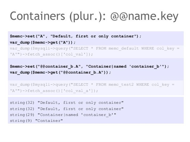 "Containers (plur.): @@name.key$memc->set(""A"", ""Default, first or only container"");var_dump($memc->get(""A""));var_dump($mysq..."