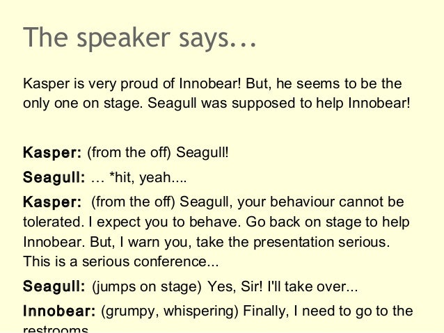 The speaker says...Kasper is very proud of Innobear! But, he seems to be theonly one on stage. Seagull was supposed to hel...