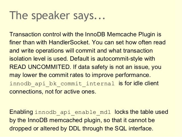 The speaker says...Transaction control with the InnoDB Memcache Plugin isfiner than with HandlerSocket. You can set how of...