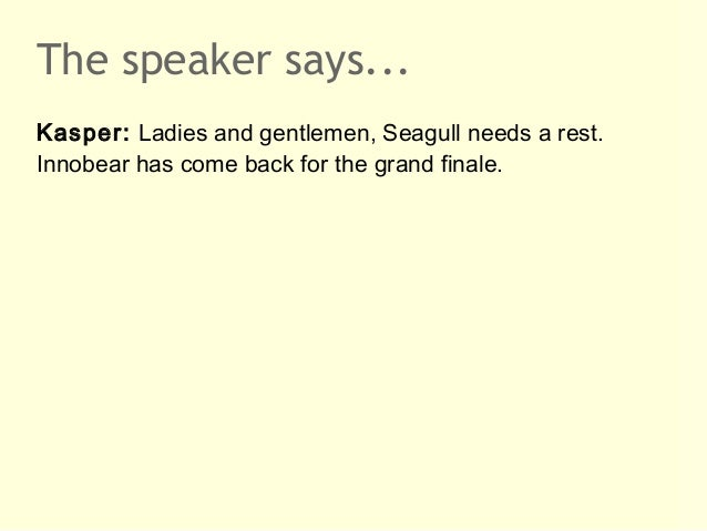 The speaker says...Kasper: Ladies and gentlemen, Seagull needs a rest.Innobear has come back for the grand finale.