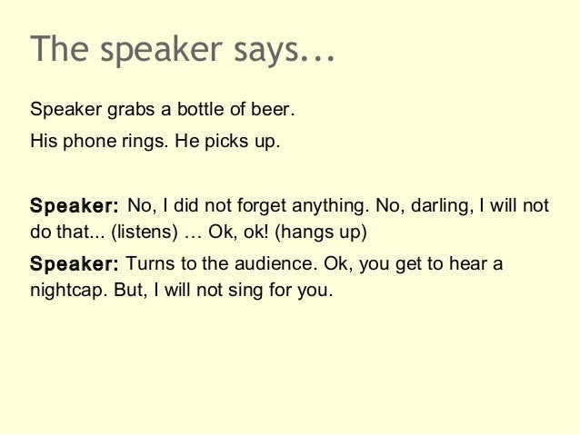 The speaker says...Speaker grabs a bottle of beer.His phone rings. He picks up.Speaker: No, I did not forget anything. No,...