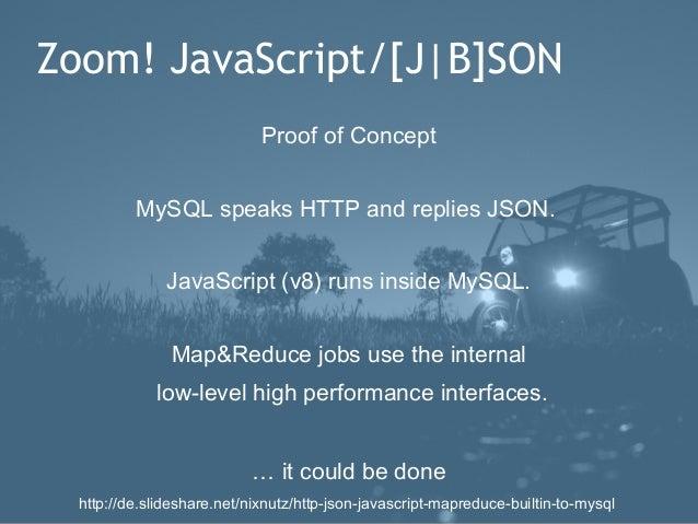 Zoom! JavaScript/[J|B]SON                             Proof of Concept          MySQL speaks HTTP and replies JSON.       ...