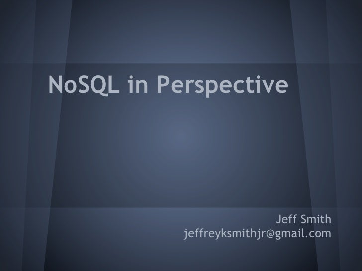 NoSQL in Perspective                           Jeff Smith           jeffreyksmithjr@gmail.com