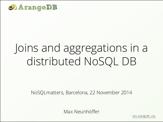 Joins and aggregations in a  distributed NoSQL DB  NoSQLmatters, Barcelona, 22 November 2014  Max Neunhöffer  www.arangodb...