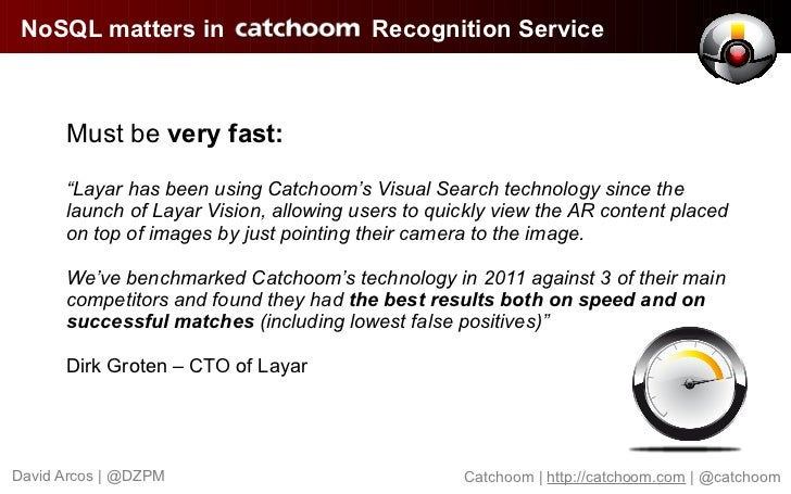 "NoSQL matters in                        Recognition Service      Must be very fast:      ""Layar has been using Catchoom's ..."