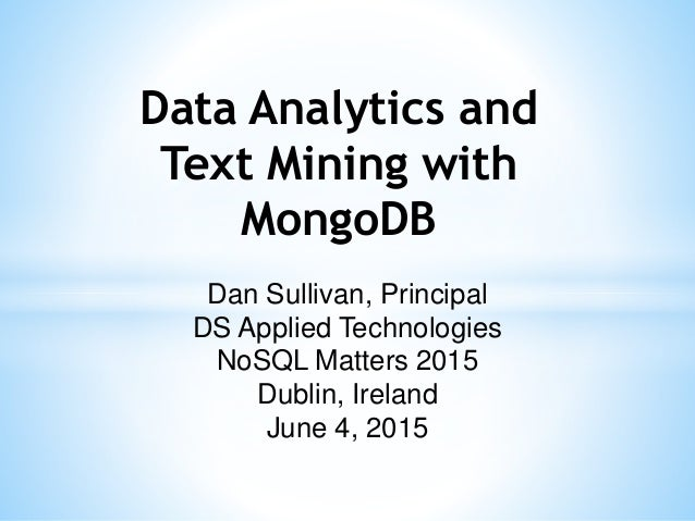 Dan Sullivan, Principal DS Applied Technologies NoSQL Matters 2015 Dublin, Ireland June 4, 2015 Data Analytics and Text Mi...