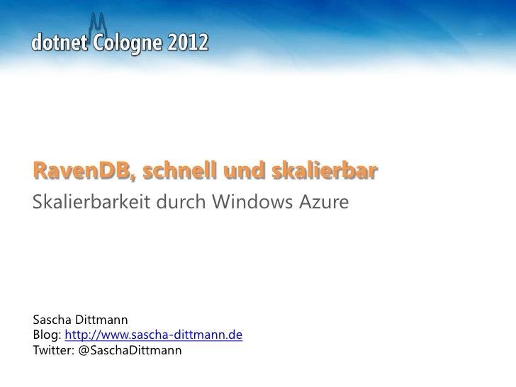 RavenDB, schnell und skalierbarSkalierbarkeit durch Windows AzureSascha DittmannBlog: http://www.sascha-dittmann.deTwitter...