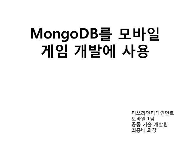 MongoDB를 모바일 게임 개발에 사용 티쓰리엔터테인먼트 모바일 1팀 공통 기술 개발팀 최흥배 과장