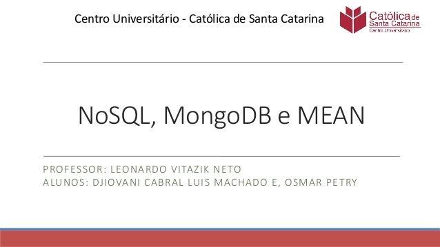 NoSQL, MongoDB e MEAN PROFESSOR: LEONARDO VITAZIK NETO ALUNOS: DJIOVANI CABRAL LUIS MACHADO E, OSMAR PETRY Centro Universi...