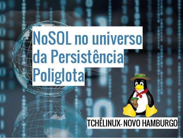 NoSQL no universo da Persistência Poliglota TCHÊLINUX- NOVO HAMBURGO