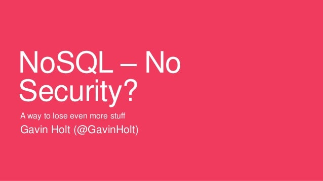 NoSQL – NoSecurity?A way to lose even more stuffGavin Holt (@GavinHolt)
