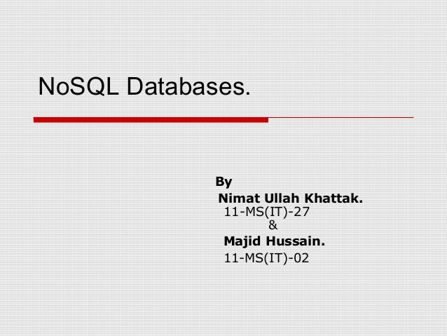 NoSQL Databases. By Nimat Ullah Khattak. 11-MS(IT)-27 & Majid Hussain. 11-MS(IT)-02