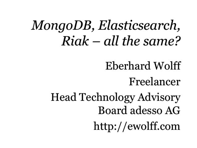 MongoDB, Elasticsearch, Riak – all the same? Eberhard Wolff Freelancer Head Technology Advisory Board adesso AG http://ewo...