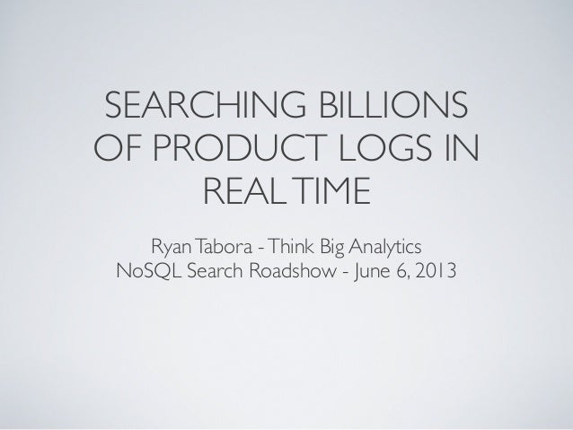 SEARCHING BILLIONSOF PRODUCT LOGS INREALTIMERyanTabora -Think Big AnalyticsNoSQL Search Roadshow - June 6, 2013