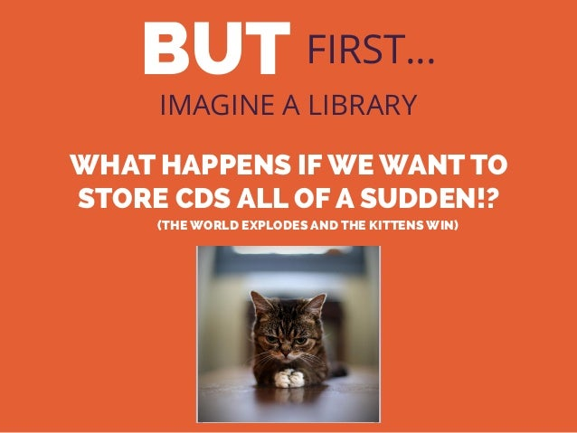 BUT FIRST… IMAGINE A LIBRARY WHAT HAPPENS IF WE WANT TO STORE CDS ALL OF A SUDDEN!? (THE WORLD EXPLODES AND THE KITTENS WI...