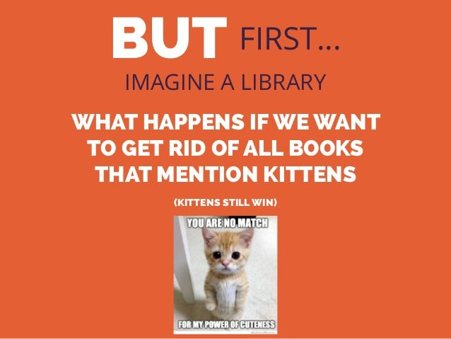 BUT FIRST… IMAGINE A LIBRARY WHAT HAPPENS IF WE WANT TO GET RID OF ALL BOOKS THAT MENTION KITTENS (KITTENS STILL WIN)