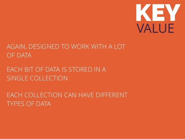 KEY VALUE AGAIN, DESIGNED TO WORK WITH A LOT OF DATA EACH BIT OF DATA IS STORED IN A SINGLE COLLECTION EACH COLLECTION CAN...
