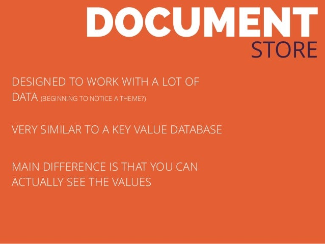 DOCUMENT STORE DESIGNED TO WORK WITH A LOT OF DATA (BEGINNING TO NOTICE A THEME?) VERY SIMILAR TO A KEY VALUE DATABASE MAI...