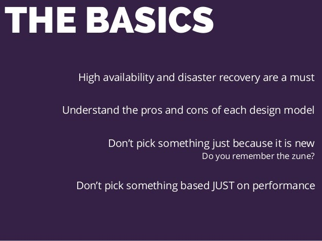 THE BASICS High availability and disaster recovery are a must Understand the pros and cons of each design model Don't pick...