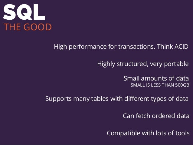 SQL High performance for transactions. Think ACID Highly structured, very portable Small amounts of data SMALL IS LESS THA...