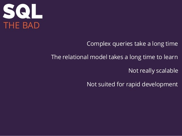 SQL Complex queries take a long time The relational model takes a long time to learn Not really scalable Not suited for ra...