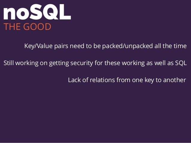 noSQL Key/Value pairs need to be packed/unpacked all the time Still working on getting security for these working as well ...