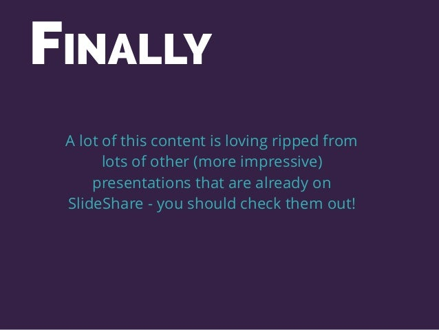 A lot of this content is loving ripped from lots of other (more impressive) presentations that are already on SlideShare -...