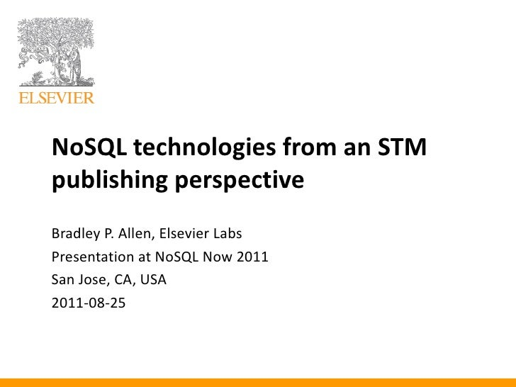 NoSQL technologies from an STMpublishing perspectiveBradley P. Allen, Elsevier LabsPresentation at NoSQL Now 2011San Jose,...