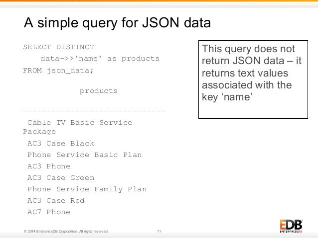 A simple query for JSON data  SELECT DISTINCT  data->>'name' as products  FROM json_data;  products  ---------------------...