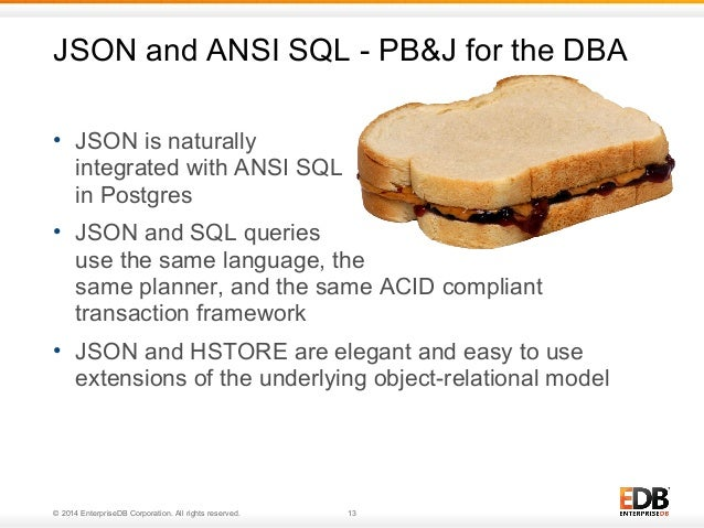 JSON and ANSI SQL - PB&J for the DBA  • JSON is naturally  integrated with ANSI SQL  in Postgres  • JSON and SQL queries  ...