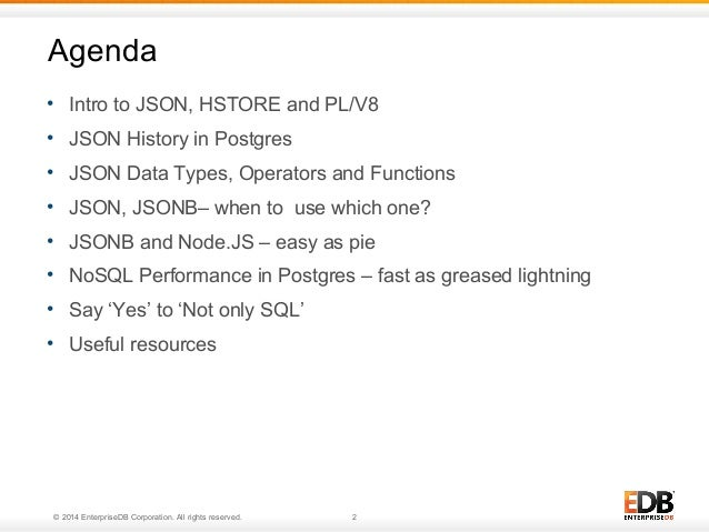 Agenda  • Intro to JSON, HSTORE and PL/V8  • JSON History in Postgres  • JSON Data Types, Operators and Functions  • JSON,...