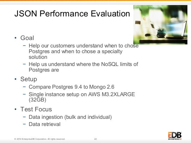JSON Performance Evaluation  • Goal  − Help our customers understand when to chose  Postgres and when to chose a specialty...