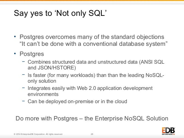"""Say yes to 'Not only SQL'  • Postgres overcomes many of the standard objections  """"It can't be done with a conventional dat..."""
